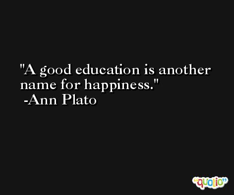 A good education is another name for happiness. -Ann Plato
