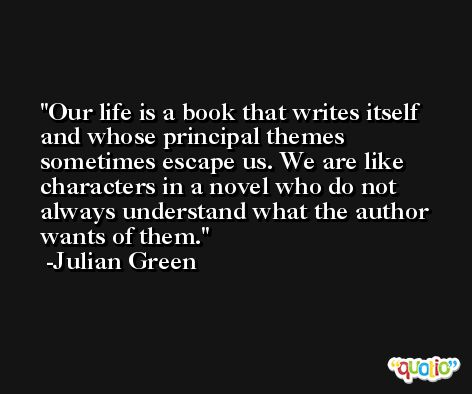 Our life is a book that writes itself and whose principal themes sometimes escape us. We are like characters in a novel who do not always understand what the author wants of them. -Julian Green