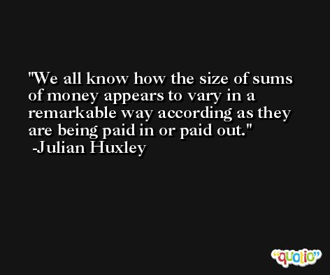 We all know how the size of sums of money appears to vary in a remarkable way according as they are being paid in or paid out. -Julian Huxley
