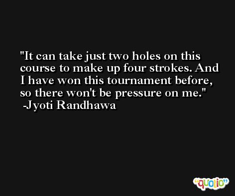 It can take just two holes on this course to make up four strokes. And I have won this tournament before, so there won't be pressure on me. -Jyoti Randhawa