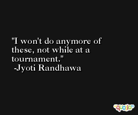 I won't do anymore of these, not while at a tournament. -Jyoti Randhawa