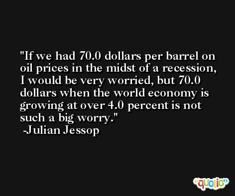 If we had 70.0 dollars per barrel on oil prices in the midst of a recession, I would be very worried, but 70.0 dollars when the world economy is growing at over 4.0 percent is not such a big worry. -Julian Jessop