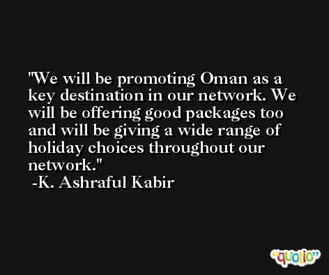 We will be promoting Oman as a key destination in our network. We will be offering good packages too and will be giving a wide range of holiday choices throughout our network. -K. Ashraful Kabir