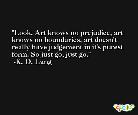 Look. Art knows no prejudice, art knows no boundaries, art doesn't really have judgement in it's purest form. So just go, just go. -K. D. Lang