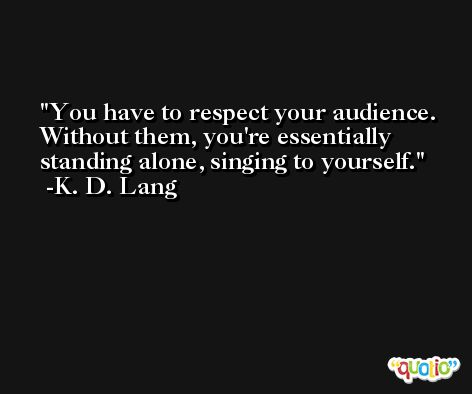 You have to respect your audience. Without them, you're essentially standing alone, singing to yourself. -K. D. Lang