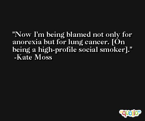 Now I'm being blamed not only for anorexia but for lung cancer. [On being a high-profile social smoker]. -Kate Moss