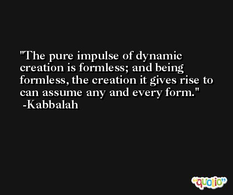 The pure impulse of dynamic creation is formless; and being formless, the creation it gives rise to can assume any and every form. -Kabbalah