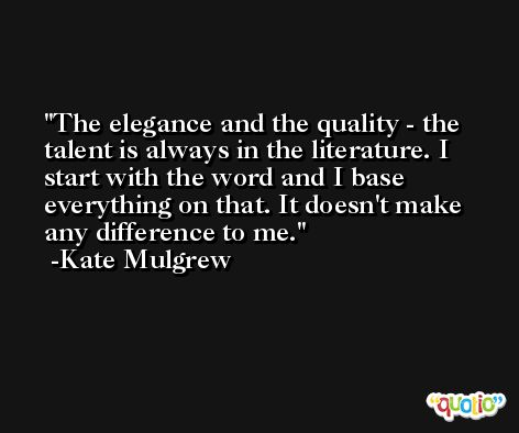 The elegance and the quality - the talent is always in the literature. I start with the word and I base everything on that. It doesn't make any difference to me. -Kate Mulgrew