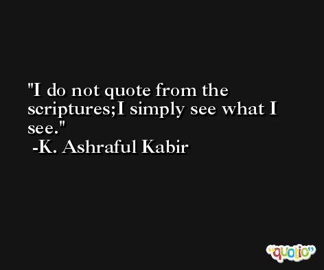 I do not quote from the scriptures;I simply see what I see. -K. Ashraful Kabir