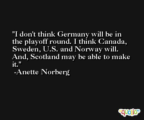 I don't think Germany will be in the playoff round. I think Canada, Sweden, U.S. and Norway will. And, Scotland may be able to make it. -Anette Norberg