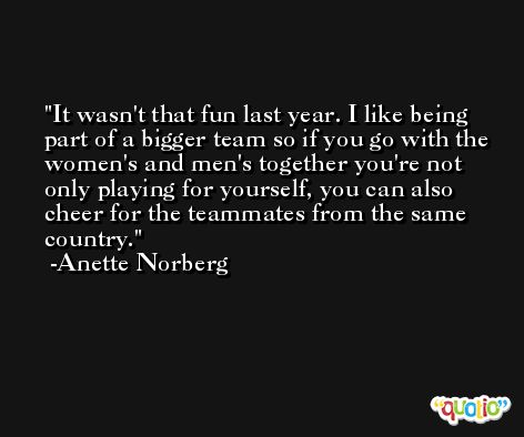 It wasn't that fun last year. I like being part of a bigger team so if you go with the women's and men's together you're not only playing for yourself, you can also cheer for the teammates from the same country. -Anette Norberg
