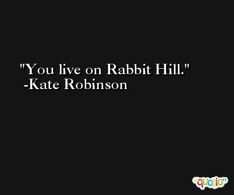 You live on Rabbit Hill. -Kate Robinson