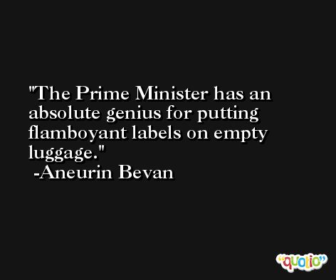 The Prime Minister has an absolute genius for putting flamboyant labels on empty luggage. -Aneurin Bevan