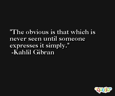 The obvious is that which is never seen until someone expresses it simply. -Kahlil Gibran