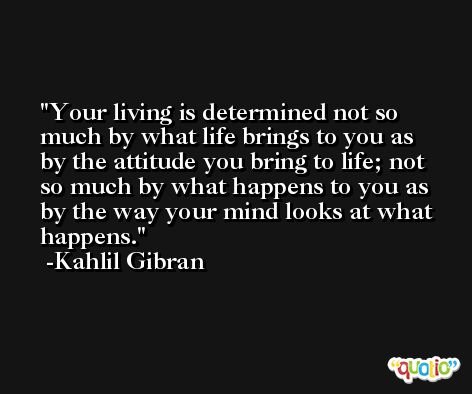 Your living is determined not so much by what life brings to you as by the attitude you bring to life; not so much by what happens to you as by the way your mind looks at what happens. -Kahlil Gibran