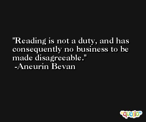 Reading is not a duty, and has consequently no business to be made disagreeable. -Aneurin Bevan