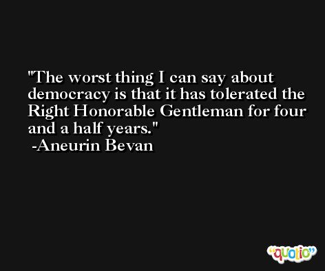 The worst thing I can say about democracy is that it has tolerated the Right Honorable Gentleman for four and a half years. -Aneurin Bevan