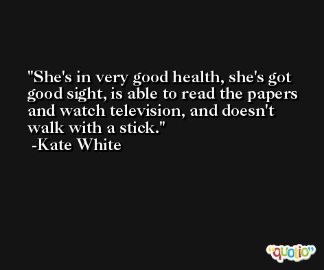 She's in very good health, she's got good sight, is able to read the papers and watch television, and doesn't walk with a stick. -Kate White