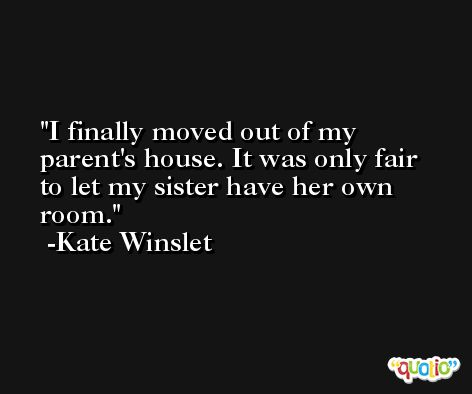 I finally moved out of my parent's house. It was only fair to let my sister have her own room. -Kate Winslet