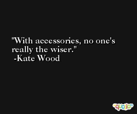 With accessories, no one's really the wiser. -Kate Wood