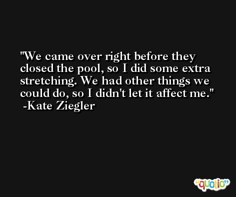 We came over right before they closed the pool, so I did some extra stretching. We had other things we could do, so I didn't let it affect me. -Kate Ziegler