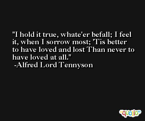 I hold it true, whate'er befall; I feel it, when I sorrow most; 'Tis better to have loved and lost Than never to have loved at all. -Alfred Lord Tennyson