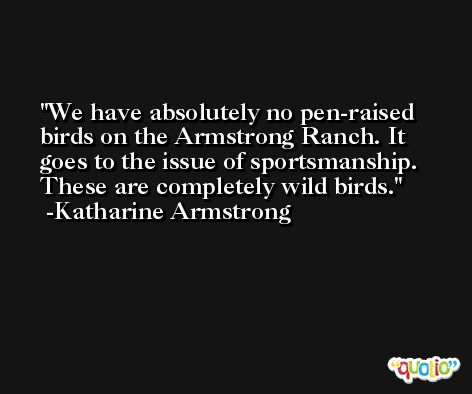 We have absolutely no pen-raised birds on the Armstrong Ranch. It goes to the issue of sportsmanship. These are completely wild birds. -Katharine Armstrong