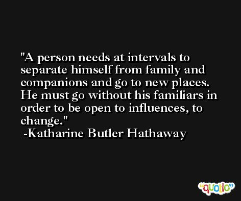 A person needs at intervals to separate himself from family and companions and go to new places. He must go without his familiars in order to be open to influences, to change. -Katharine Butler Hathaway