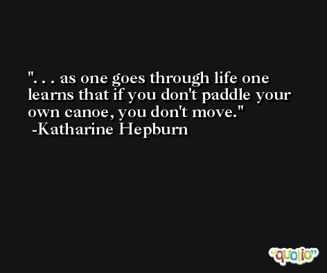 . . . as one goes through life one learns that if you don't paddle your own canoe, you don't move. -Katharine Hepburn