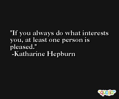 If you always do what interests you, at least one person is pleased. -Katharine Hepburn