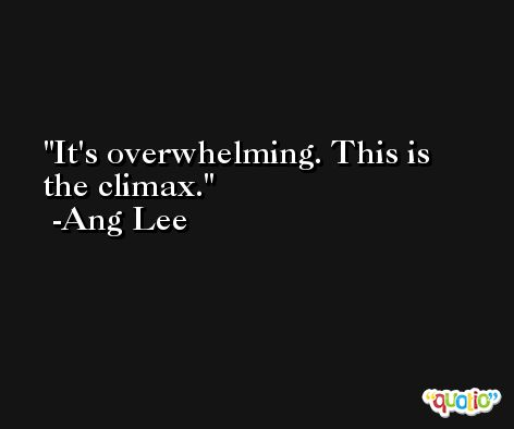 It's overwhelming. This is the climax. -Ang Lee
