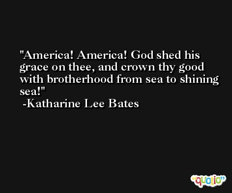 America! America! God shed his grace on thee, and crown thy good with brotherhood from sea to shining sea! -Katharine Lee Bates
