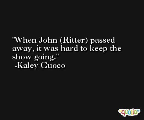 When John (Ritter) passed away, it was hard to keep the show going. -Kaley Cuoco