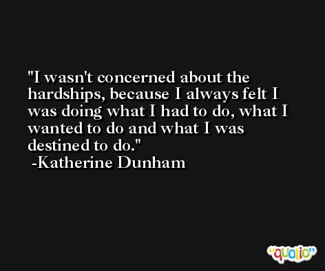 I wasn't concerned about the hardships, because I always felt I was doing what I had to do, what I wanted to do and what I was destined to do. -Katherine Dunham
