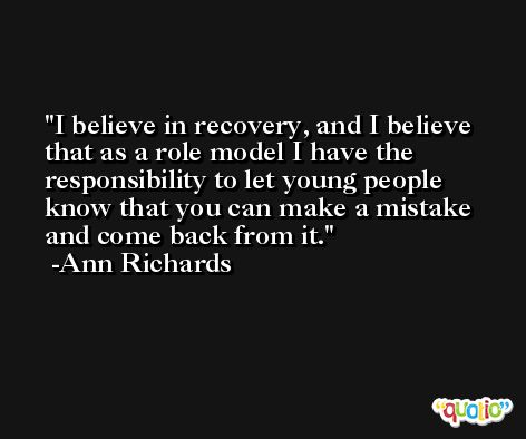 I believe in recovery, and I believe that as a role model I have the responsibility to let young people know that you can make a mistake and come back from it. -Ann Richards