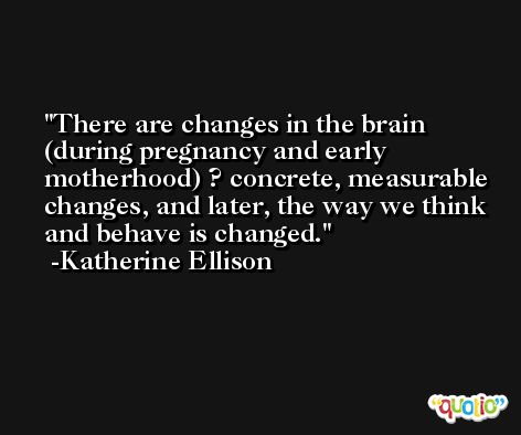 There are changes in the brain (during pregnancy and early motherhood) ? concrete, measurable changes, and later, the way we think and behave is changed. -Katherine Ellison