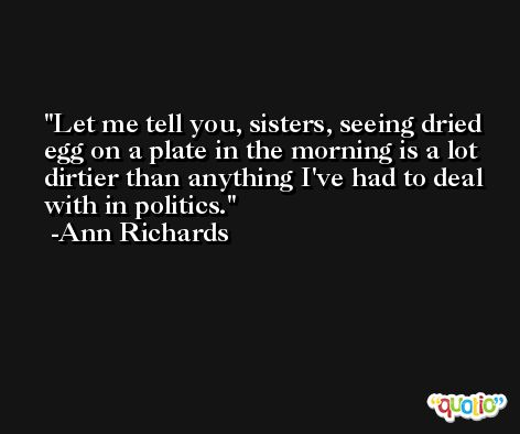 Let me tell you, sisters, seeing dried egg on a plate in the morning is a lot dirtier than anything I've had to deal with in politics. -Ann Richards
