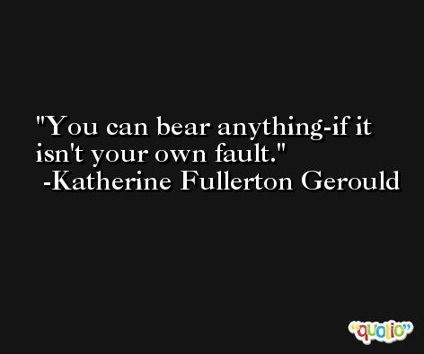You can bear anything-if it isn't your own fault. -Katherine Fullerton Gerould