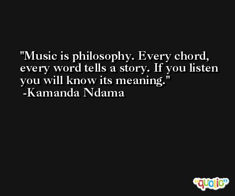 Music is philosophy. Every chord, every word tells a story. If you listen you will know its meaning. -Kamanda Ndama