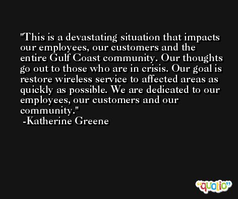 This is a devastating situation that impacts our employees, our customers and the entire Gulf Coast community. Our thoughts go out to those who are in crisis. Our goal is restore wireless service to affected areas as quickly as possible. We are dedicated to our employees, our customers and our community. -Katherine Greene