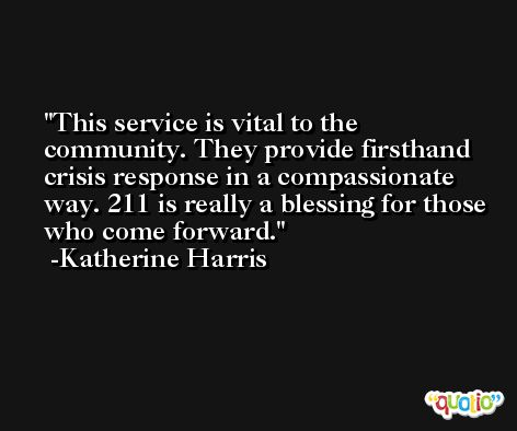 This service is vital to the community. They provide firsthand crisis response in a compassionate way. 211 is really a blessing for those who come forward. -Katherine Harris