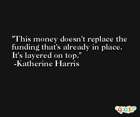 This money doesn't replace the funding that's already in place. It's layered on top. -Katherine Harris
