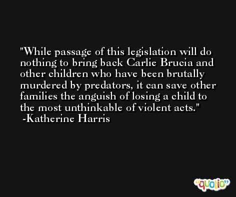 While passage of this legislation will do nothing to bring back Carlie Brucia and other children who have been brutally murdered by predators, it can save other families the anguish of losing a child to the most unthinkable of violent acts. -Katherine Harris