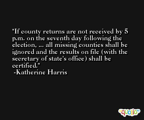 If county returns are not received by 5 p.m. on the seventh day following the election, ... all missing counties shall be ignored and the results on file (with the secretary of state's office) shall be certified. -Katherine Harris
