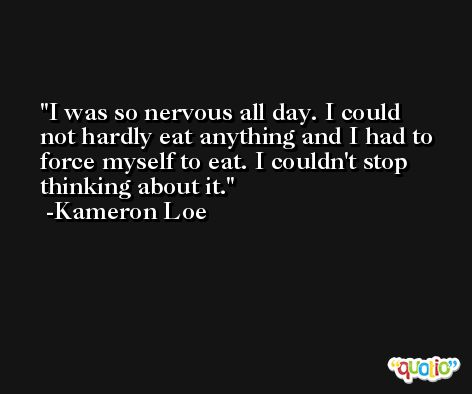 I was so nervous all day. I could not hardly eat anything and I had to force myself to eat. I couldn't stop thinking about it. -Kameron Loe