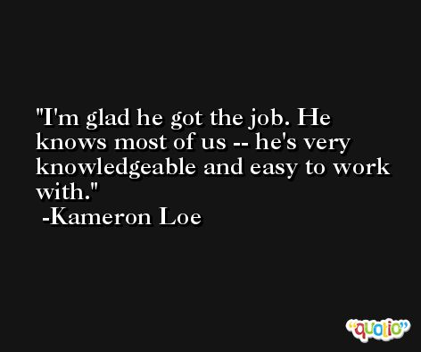 I'm glad he got the job. He knows most of us -- he's very knowledgeable and easy to work with. -Kameron Loe