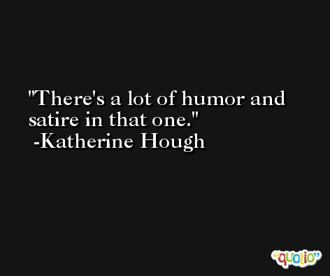 There's a lot of humor and satire in that one. -Katherine Hough