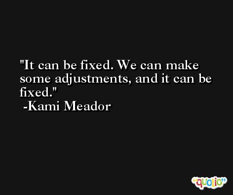 It can be fixed. We can make some adjustments, and it can be fixed. -Kami Meador