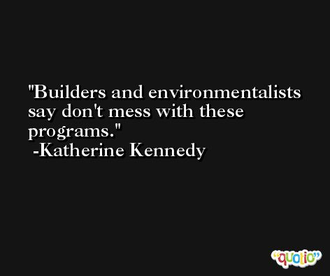 Builders and environmentalists say don't mess with these programs. -Katherine Kennedy
