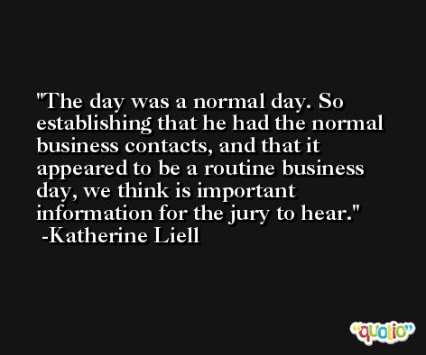 The day was a normal day. So establishing that he had the normal business contacts, and that it appeared to be a routine business day, we think is important information for the jury to hear. -Katherine Liell